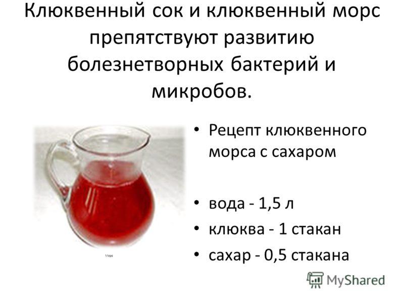 Клюквенный сок и клюквенный морс препятствуют развитию болезнетворных бактерий и микробов. Рецепт клюквенного морса с сахаром вода - 1,5 л клюква - 1 стакан сахар - 0,5 стакана