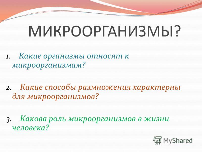 МИКРООРГАНИЗМЫ? 1. Какие организмы относят к микроорганизмам? 2. Какие способы размножения характерны для микроорганизмов? 3. Какова роль микроорганизмов в жизни человека?