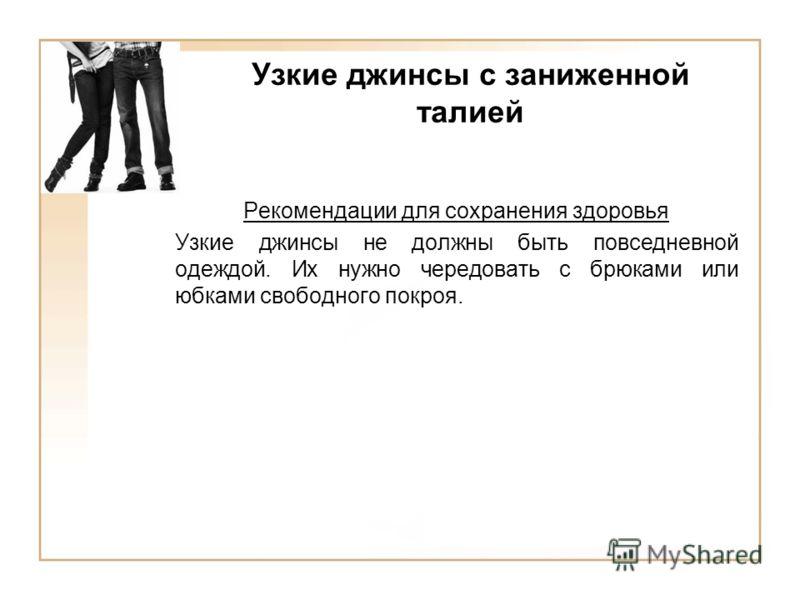 Узкие джинсы с заниженной талией Рекомендации для сохранения здоровья Узкие джинсы не должны быть повседневной одеждой. Их нужно чередовать с брюками или юбками свободного покроя.
