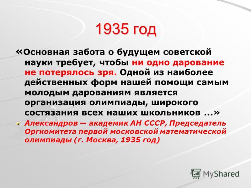 1935 год « Основная забота о будущем советской науки требует, чтобы ни одно дарование не потерялось зря. Одной из наиболее действенных форм нашей помощи самым молодым дарованиям является организация олимпиады, широкого состязания всех наших школьнико