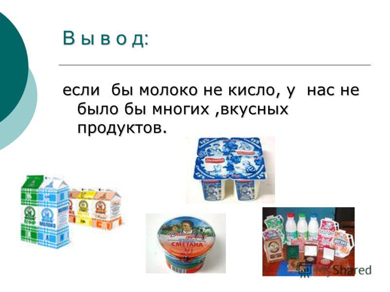 В ы в о д: если бы молоко не кисло, у нас не было бы многих,вкусных продуктов.