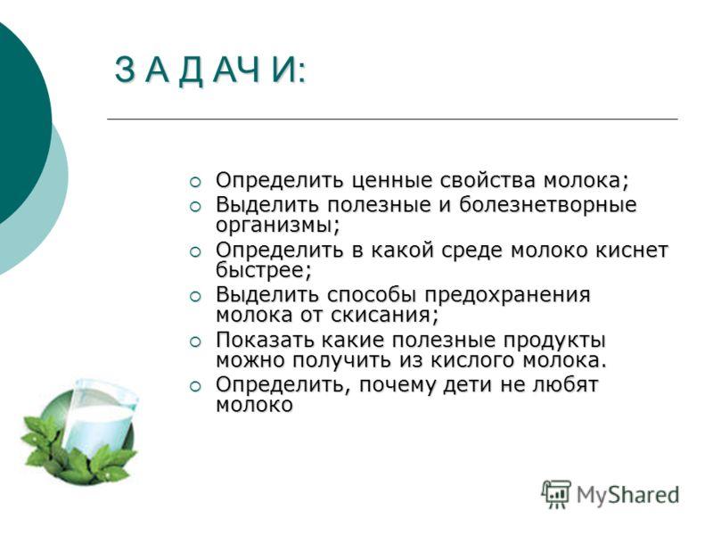 З А Д АЧ И: Определить ценные свойства молока; Определить ценные свойства молока; Выделить полезные и болезнетворные организмы; Выделить полезные и болезнетворные организмы; Определить в какой среде молоко киснет быстрее; Определить в какой среде мол