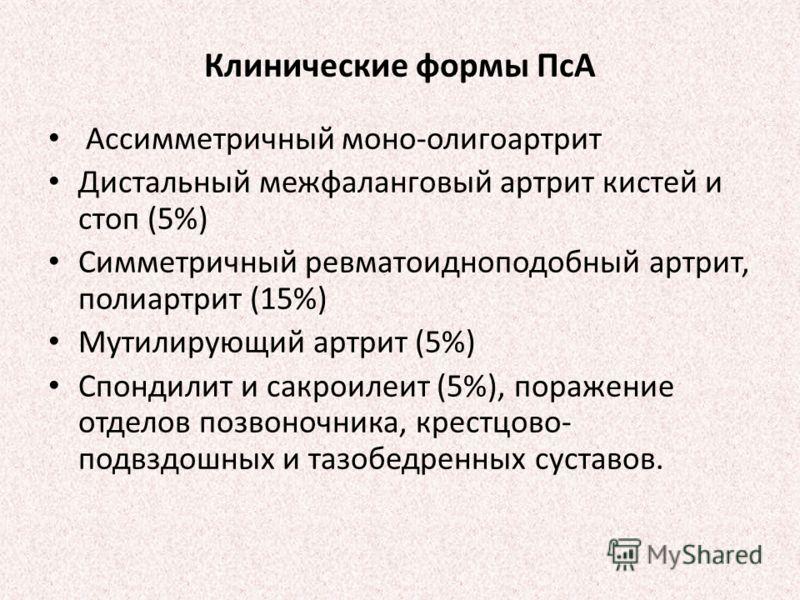 Клинические формы ПсА Ассимметричный моно-олигоартрит Дистальный межфаланговый артрит кистей и стоп (5%) Симметричный ревматоидноподобный артрит, полиартрит (15%) Мутилирующий артрит (5%) Спондилит и сакроилеит (5%), поражение отделов позвоночника, к