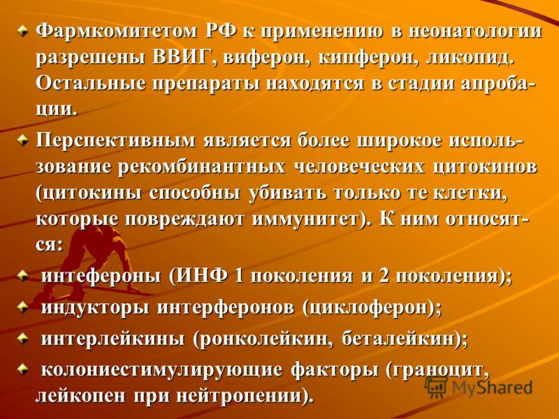 Фармкомитетом РФ к применению в неонатологии разрешены ВВИГ, виферон, кипферон, ликопид. Остальные препараты находятся в стадии апроба- ции. Перспективным является более широкое исполь- зование рекомбинантных человеческих цитокинов (цитокины способны