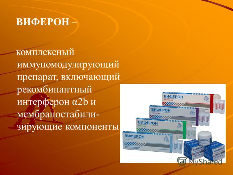 ВИФЕРОН – комплексный иммуномодулирующий препарат, включающий рекомбинантный интерферон α2b и мембраностабили- зирующие компоненты.