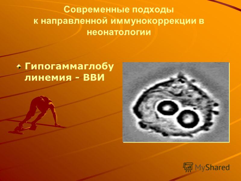Современные подходы к направленной иммунокоррекции в неонатологии Гипогаммаглобу линемия - ВВИ
