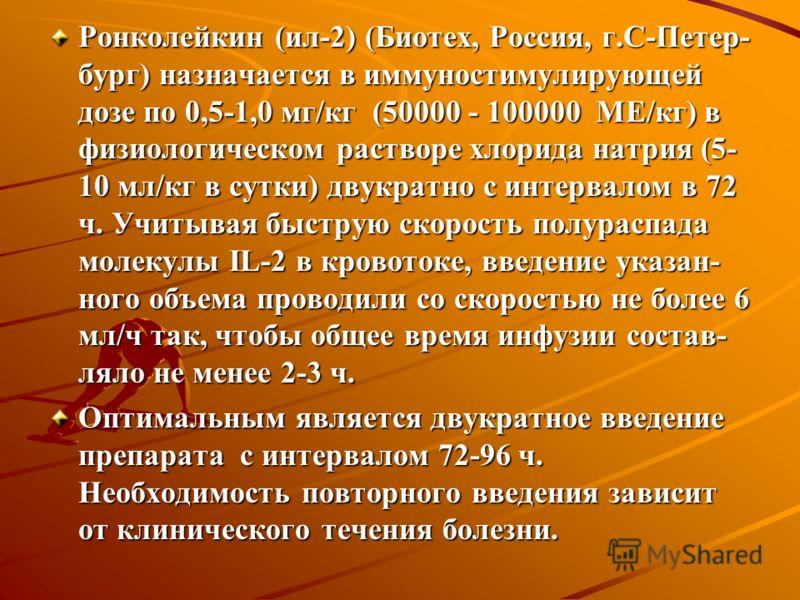 Ронколейкин (ил-2) (Биотех, Россия, г.С-Петер- бург) назначается в иммуностимулирующей дозе по 0,5-1,0 мг/кг (50000 - 100000 МЕ/кг) в физиологическом растворе хлорида натрия (5- 10 мл/кг в сутки) двукратно с интервалом в 72 ч. Учитывая быструю скорос