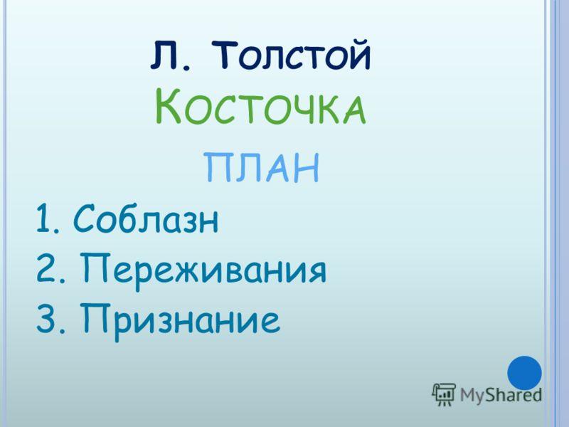 Л. Т ОЛСТОЙ К ОСТОЧКА ПЛАН 1. Соблазн 2. Переживания 3. Признание