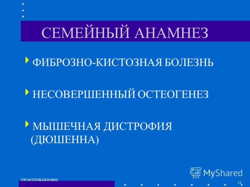 12 CW518/TTI/NK/LR/05/08/02 СЕМЕЙНЫЙ АНАМНЕЗ ФИБРОЗНО-КИСТОЗНАЯ БОЛЕЗНЬ НЕСОВЕРШЕННЫЙ ОСТЕОГЕНЕЗ МЫШЕЧНАЯ ДИСТРОФИЯ (ДЮШЕННА)