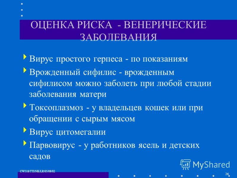 26 CW518/TTI/NK/LR/05/08/02 ОЦЕНКА РИСКА - ВЕНЕРИЧЕСКИЕ ЗАБОЛЕВАНИЯ Вирус простого герпеса - по показаниям Врожденный сифилис - врожденным сифилисом можно заболеть при любой стадии заболевания матери Токсоплазмоз - у владельцев кошек или при обращени