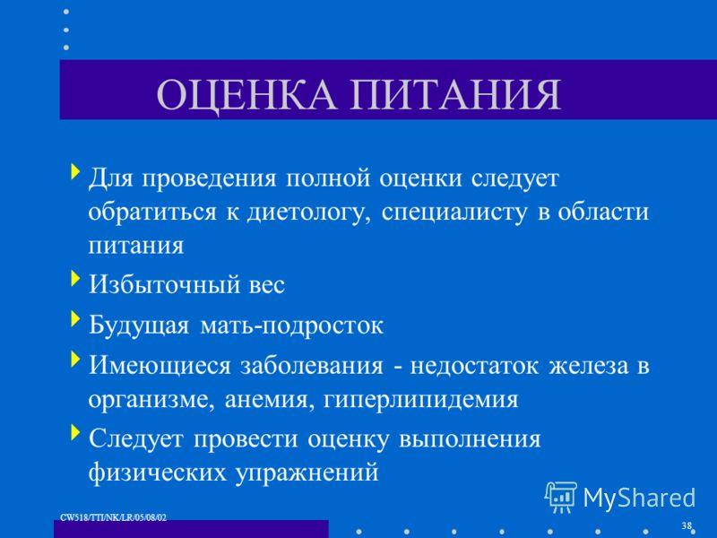 38 CW518/TTI/NK/LR/05/08/02 ОЦЕНКА ПИТАНИЯ Для проведения полной оценки следует обратиться к диетологу, специалисту в области питания Избыточный вес Будущая мать-подросток Имеющиеся заболевания - недостаток железа в организме, анемия, гиперлипидемия