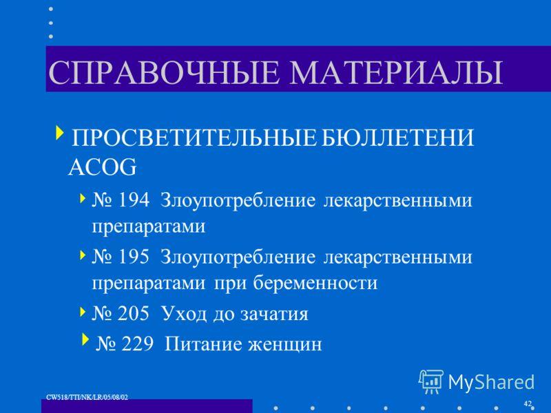 42 CW518/TTI/NK/LR/05/08/02 СПРАВОЧНЫЕ МАТЕРИАЛЫ ПРОСВЕТИТЕЛЬНЫЕ БЮЛЛЕТЕНИ ACOG 194 Злоупотребление лекарственными препаратами 195 Злоупотребление лекарственными препаратами при беременности 205 Уход до зачатия 229 Питание женщин