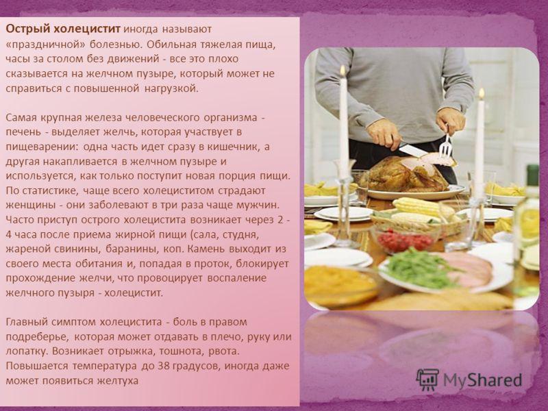 Острый холецистит иногда называют «праздничной» болезнью. Обильная тяжелая пища, часы за столом без движений - все это плохо сказывается на желчном пузыре, который может не справиться с повышенной нагрузкой. Самая крупная железа человеческого организ