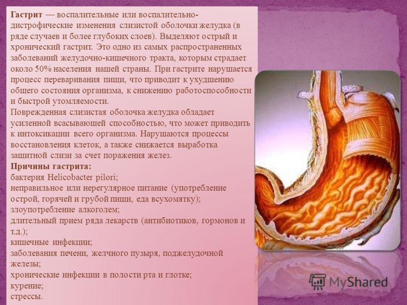Гастрит воспалительные или воспалительно- дистрофические изменения слизистой оболочки желудка (в ряде случаев и более глубоких слоев). Выделяют острый и хронический гастрит. Это одно из самых распространенных заболеваний желудочно-кишечного тракта, к