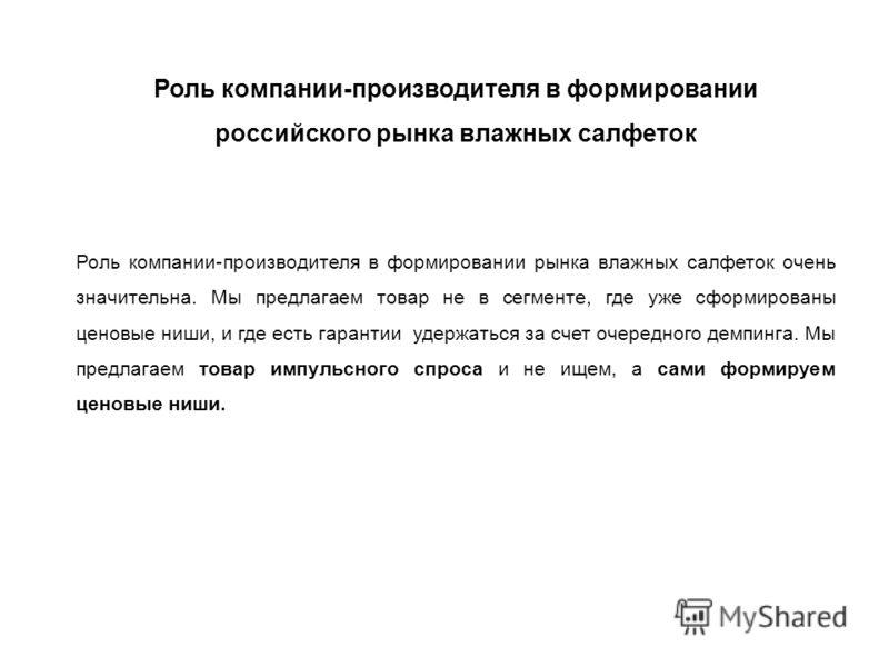 Роль компании-производителя в формировании российского рынка влажных салфеток Роль компании-производителя в формировании рынка влажных салфеток очень значительна. Мы предлагаем товар не в сегменте, где уже сформированы ценовые ниши, и где есть гарант