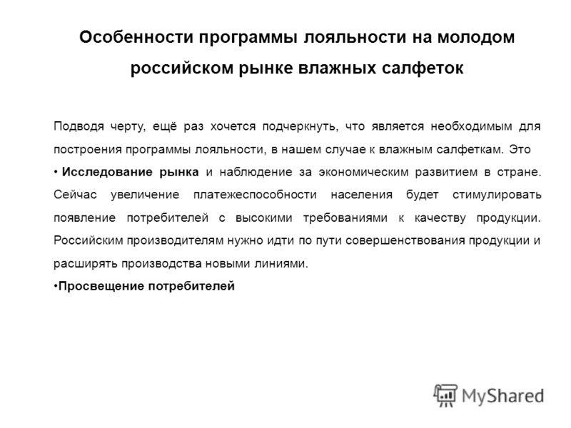 Особенности программы лояльности на молодом российском рынке влажных салфеток Подводя черту, ещё раз хочется подчеркнуть, что является необходимым для построения программы лояльности, в нашем случае к влажным салфеткам. Это Исследование рынка и наблю