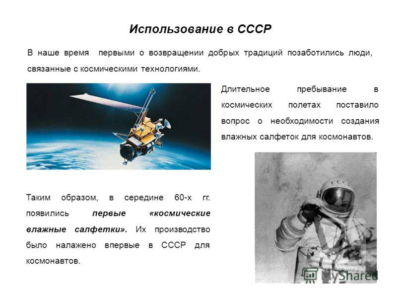 Использование в СССР В наше время первыми о возвращении добрых традиций позаботились люди, связанные с космическими технологиями. Таким образом, в середине 60-х гг. появились первые «космические влажные салфетки». Их производство было налажено впервы