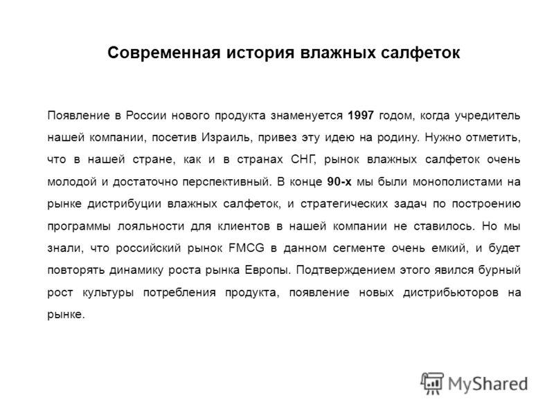 Современная история влажных салфеток Появление в России нового продукта знаменуется 1997 годом, когда учредитель нашей компании, посетив Израиль, привез эту идею на родину. Нужно отметить, что в нашей стране, как и в странах СНГ, рынок влажных салфет
