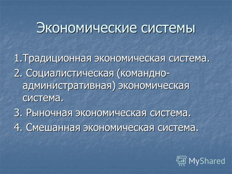 Экономические системы 1.Традиционная экономическая система. 2. Социалистическая (командно- административная) экономическая система. 3. Рыночная экономическая система. 4. Смешанная экономическая система.
