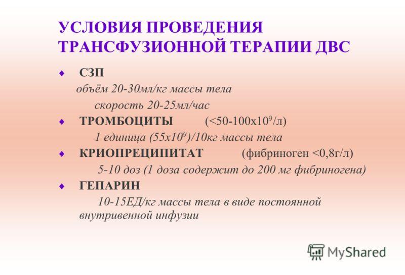 УСЛОВИЯ ПРОВЕДЕНИЯ ТРАНСФУЗИОННОЙ ТЕРАПИИ ДВС СЗП объём 20-30мл/кг массы тела скорость 20-25мл/час ТРОМБОЦИТЫ(