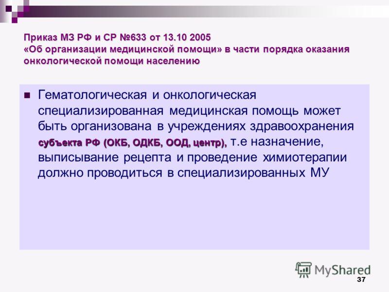 37 Приказ МЗ РФ и СР 633 от 13.10 2005 «Об организации медицинской помощи» в части порядка оказания онкологической помощи населению субъекта РФ(ОКБ, ОДКБ, ООД, центр), Гематологическая и онкологическая специализированная медицинская помощь может быть