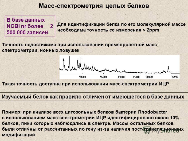 Масс-спектрометрия целых белков Точность недостижима при использовании времяпролетной масс- спектрометрии, ионных ловушек Изучаемый белок как правило отличен от имеющегося в базе данных Для идентификации белка по его молекулярной массе необходима точ