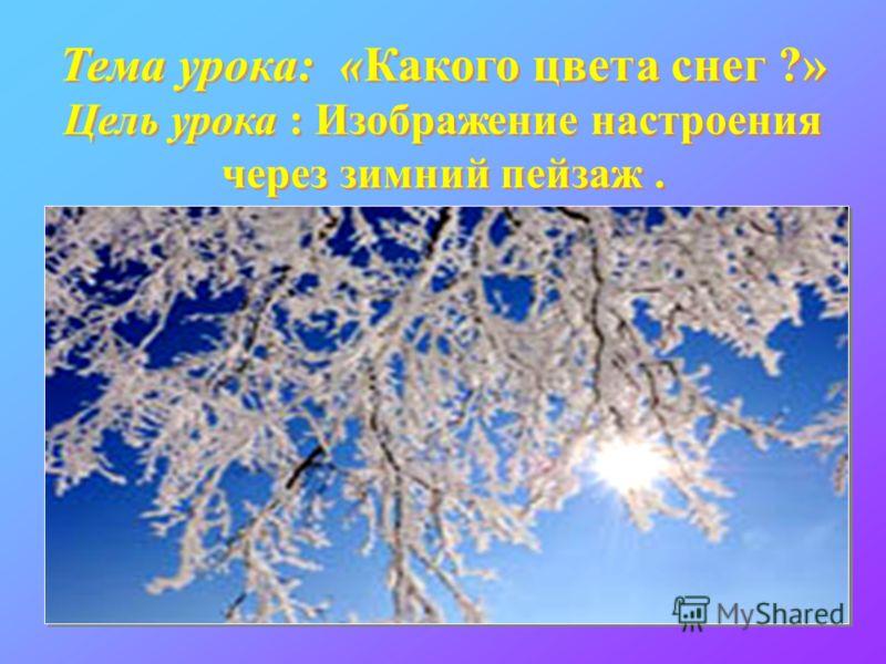 Тема урока: «Какого цвета снег ?» Цель урока : Изображение настроения через зимний пейзаж.