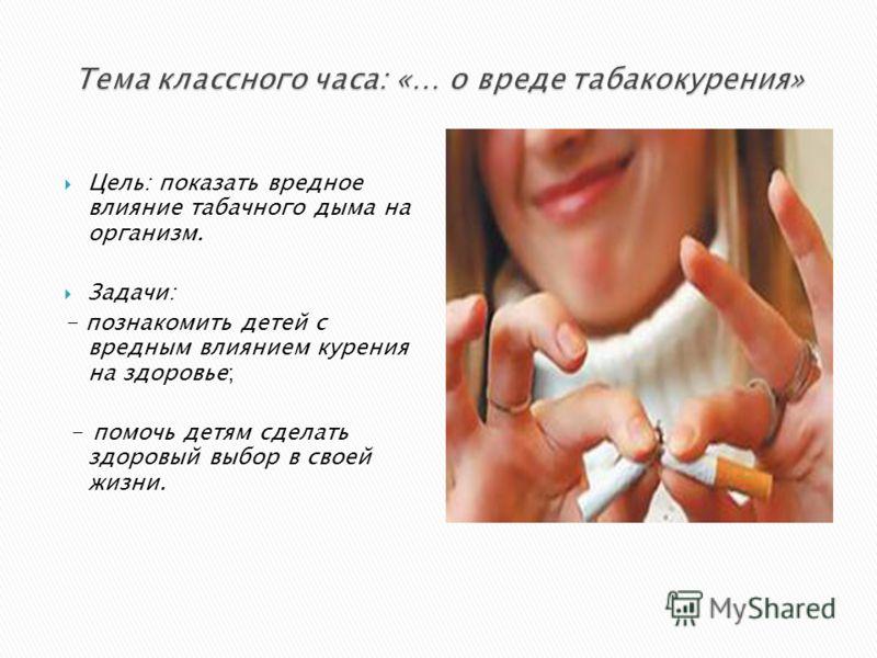 Цель: показать вредное влияние табачного дыма на организм. Задачи: - познакомить детей с вредным влиянием курения на здоровье; - помочь детям сделать здоровый выбор в своей жизни.
