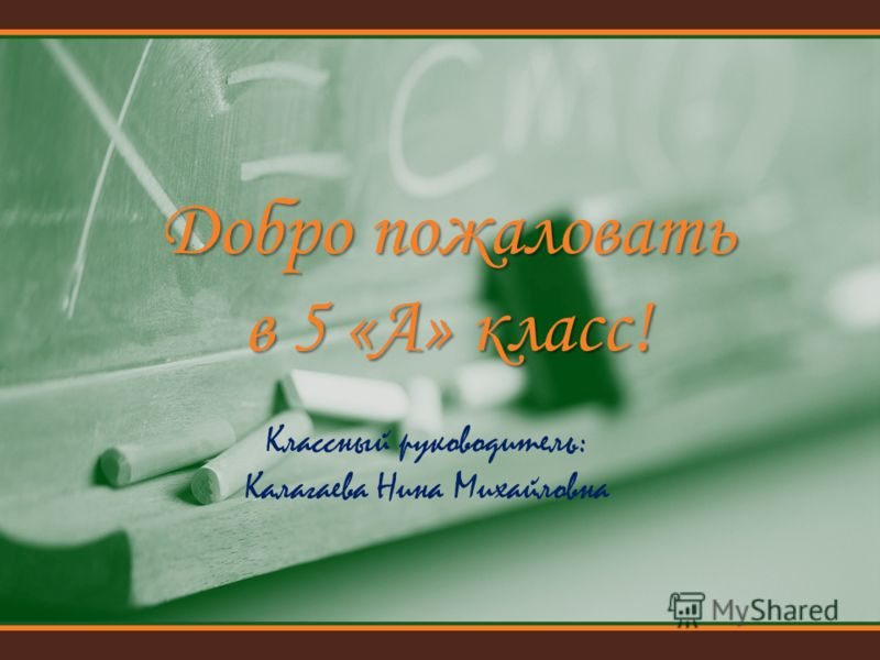 Классный руководитель: Калагаева Нина Михайловна Добро пожаловать в 5 «А» класс!