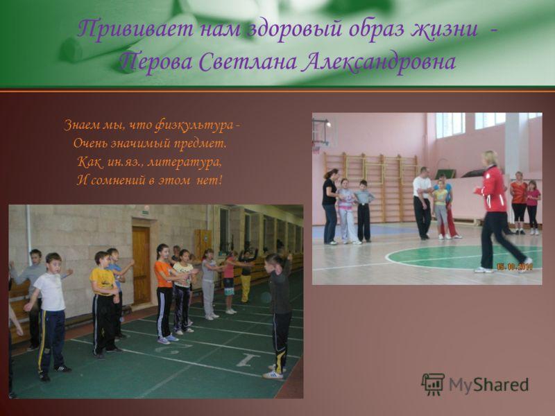 Прививает нам здоровый образ жизни - Перова Светлана Александровна Знаем мы, что физкультура - Очень значимый предмет. Как ин.яз., литература, И сомнений в этом нет!