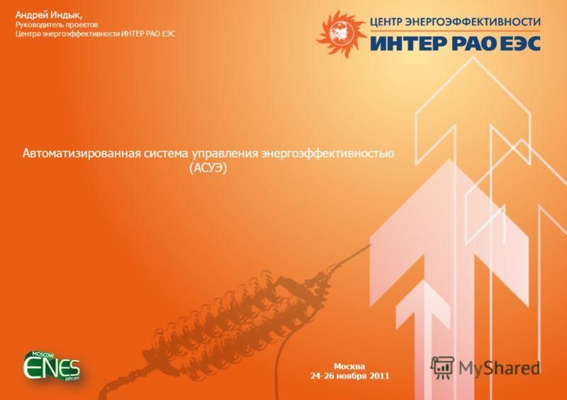 Андрей Индык, Руководитель проектов Центра энергоэффективности ИНТЕР РАО ЕЭС Автоматизированная система управления энергоэффективностью (АСУЭ) Москва 24-26 ноября 2011