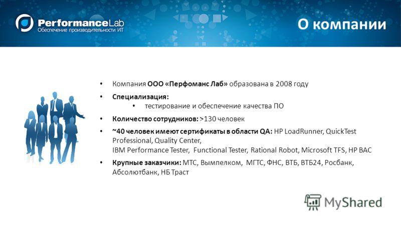О компании Компания ООО «Перфоманс Лаб» образована в 2008 году Специализация: тестирование и обеспечение качества ПО Количество сотрудников: >130 человек ~40 человек имеют сертификаты в области QA: HP LoadRunner, QuickTest Professional, Quality Cente