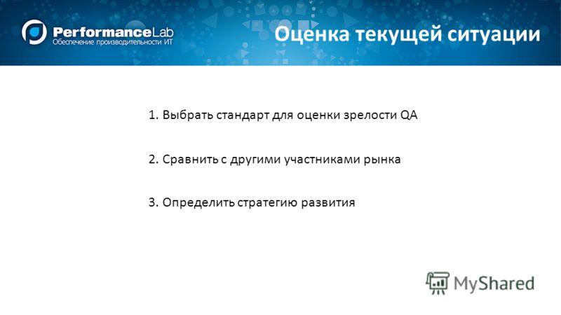 Оценка текущей ситуации 1. Выбрать стандарт для оценки зрелости QA 2. Сравнить с другими участниками рынка 3. Определить стратегию развития