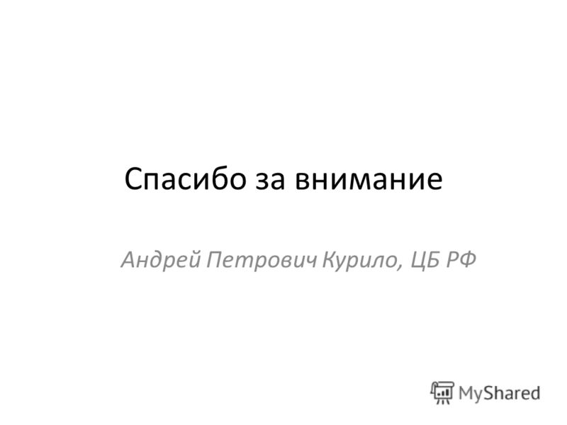 Спасибо за внимание Андрей Петрович Курило, ЦБ РФ