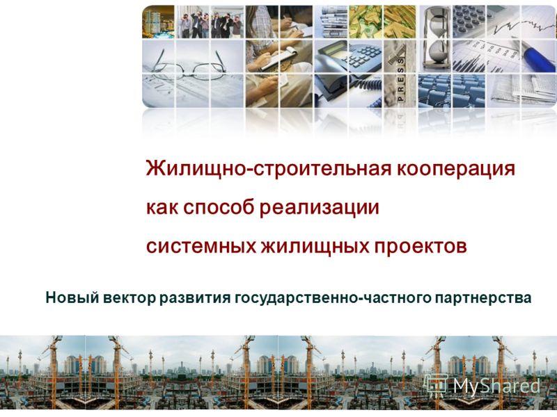 Жилищно-строительная кооперация как способ реализации системных жилищных проектов Новый вектор развития государственно-частного партнерства