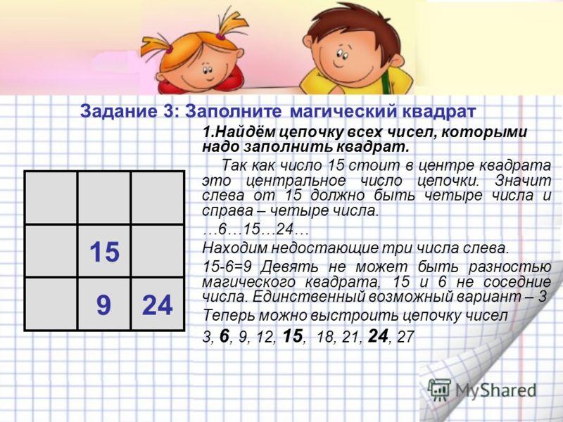 1.Найдём цепочку всех чисел, которыми надо заполнить квадрат. Так как число 15 стоит в центре квадрата это центральное число цепочки. Значит слева от 15 должно быть четыре числа и справа – четыре числа. …6…15…24… Находим недостающие три числа слева.