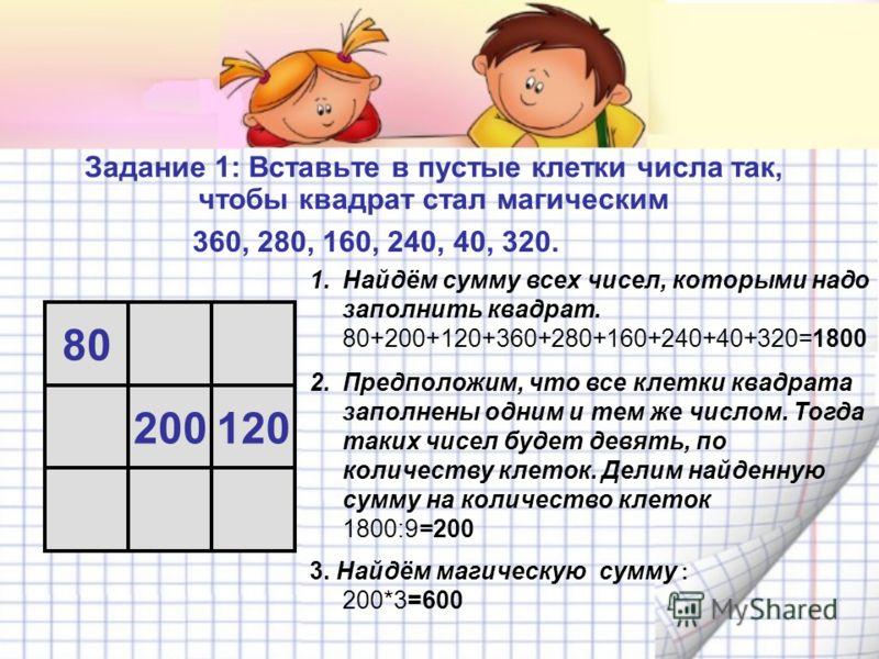 Задание 1: Вставьте в пустые клетки числа так, чтобы квадрат стал магическим 360, 280, 160, 240, 40, 320. 80 200120 1.Найдём сумму всех чисел, которыми надо заполнить квадрат. 80+200+120+360+280+160+240+40+320=1800 2.Предположим, что все клетки квадр