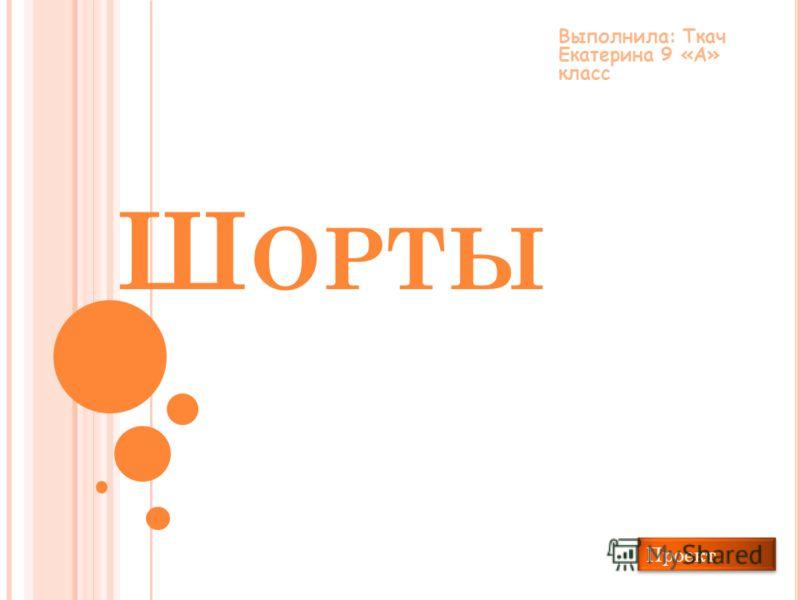 Ш ОРТЫ Выполнила: Ткач Екатерина 9 «А» класс Проект