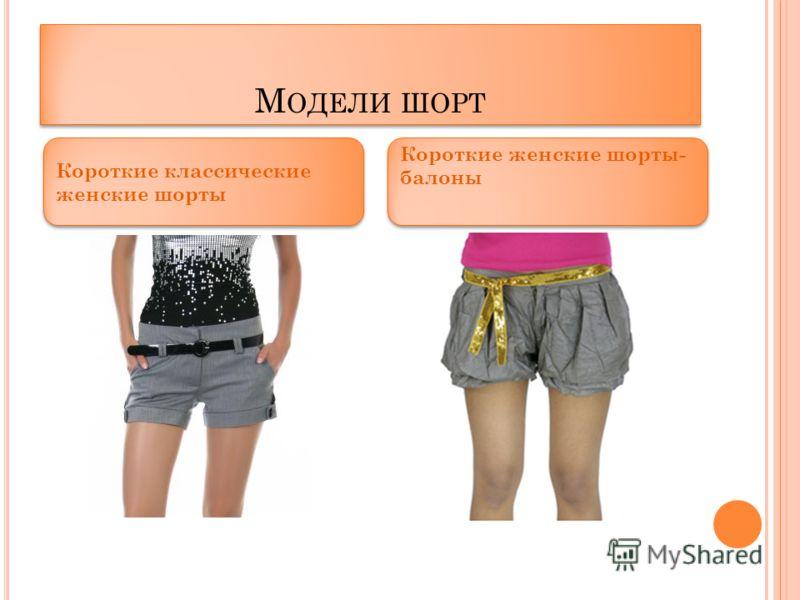М ОДЕЛИ ШОРТ Короткие классические женские шорты Короткие женские шорты- балоны