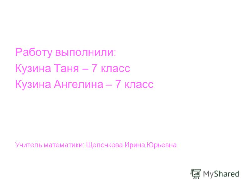 Работу выполнили: Кузина Таня – 7 класс Кузина Ангелина – 7 класс Учитель математики: Щелочкова Ирина Юрьевна