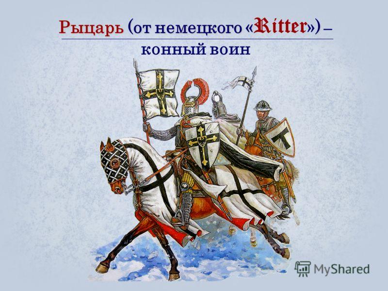 Рыцарь (от немецкого «) Рыцарь (от немецкого « Ritter ») – конный воин