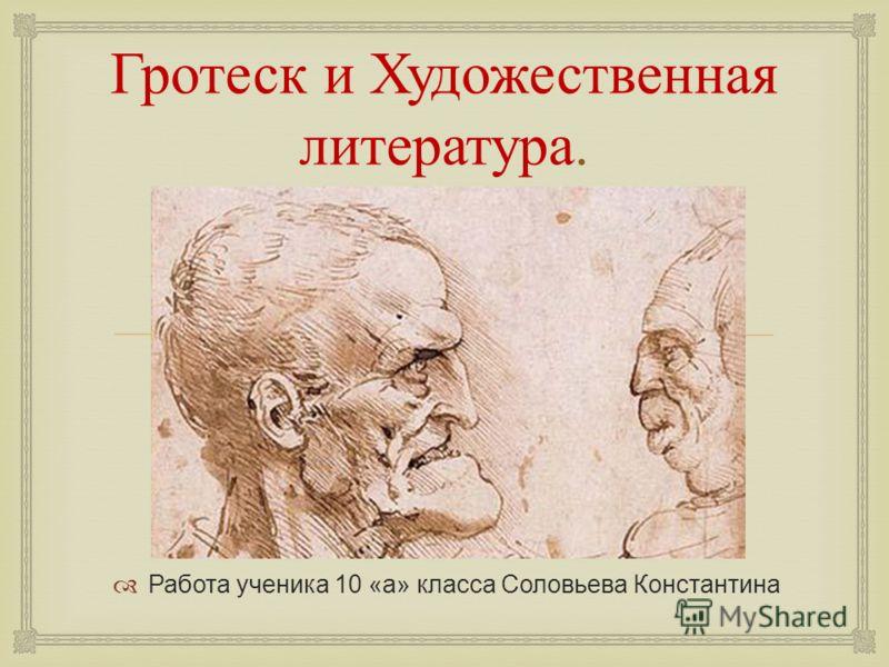 Гротеск и Художественная литература. Работа ученика 10 «а» класса Соловьева Константина