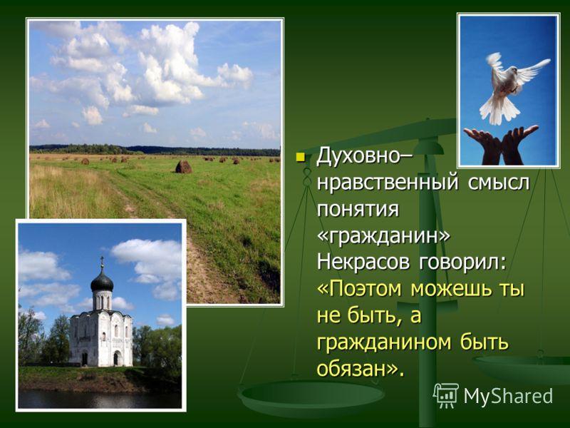 Духовно– нравственный смысл понятия «гражданин» Некрасов говорил: «Поэтом можешь ты не быть, а гражданином быть обязан».