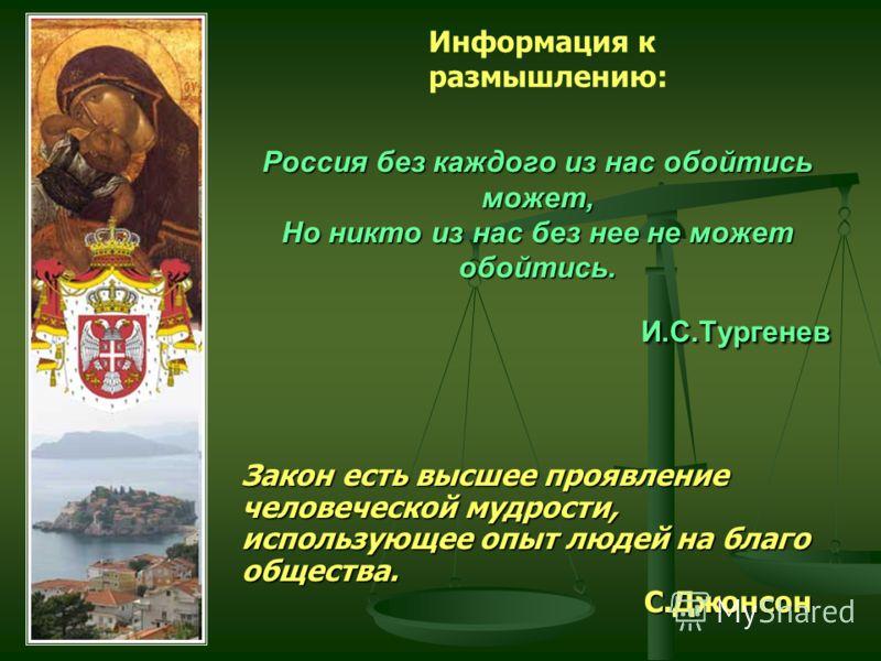 Россия без каждого из нас обойтись может, Но никто из нас без нее не может обойтись. И.С.Тургенев Закон есть высшее проявление человеческой мудрости, использующее опыт людей на благо общества. С.Джонсон Информация к размышлению: