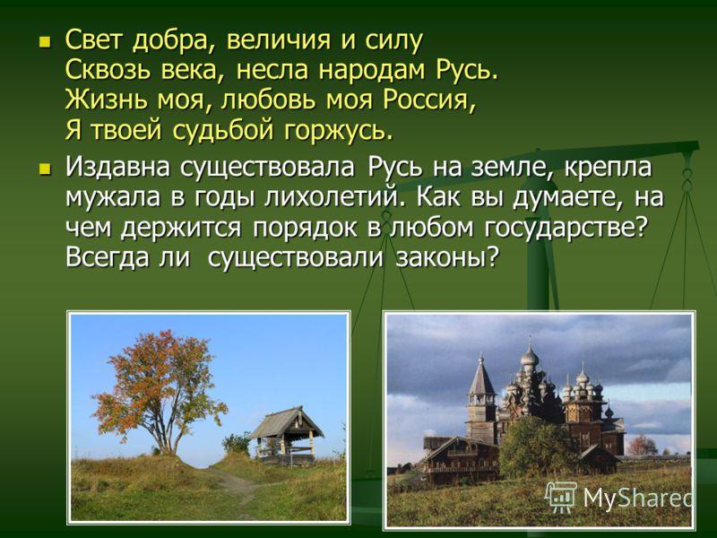 Свет добра, величия и силу Сквозь века, несла народам Русь. Жизнь моя, любовь моя Россия, Я твоей судьбой горжусь. Свет добра, величия и силу Сквозь века, несла народам Русь. Жизнь моя, любовь моя Россия, Я твоей судьбой горжусь. Издавна существовала