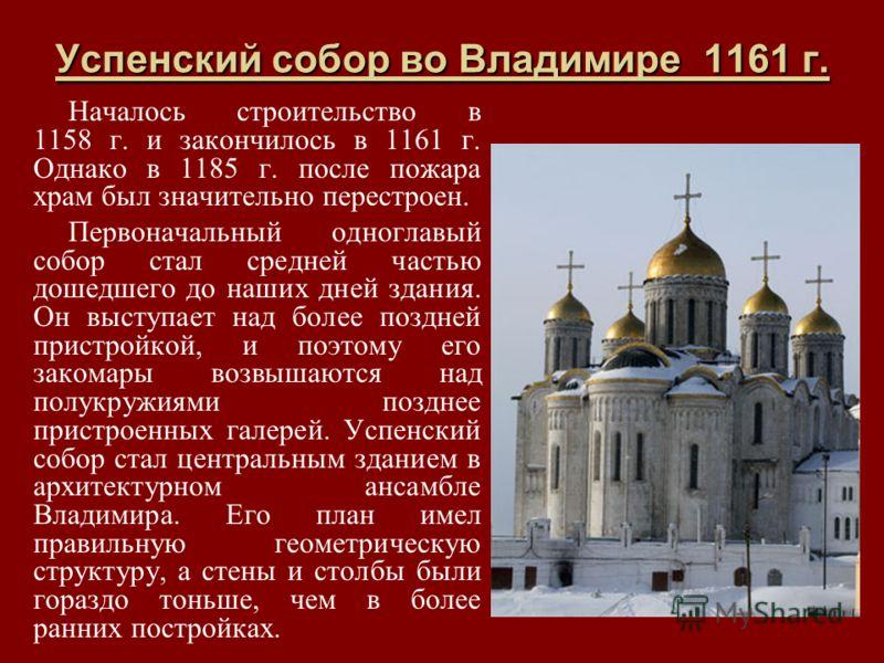 Успенский собор во Владимире 1161 г. Началось строительство в 1158 г. и закончилось в 1161 г. Однако в 1185 г. после пожара храм был значительно перестроен. Первоначальный одноглавый собор стал средней частью дошедшего до наших дней здания. Он выступ