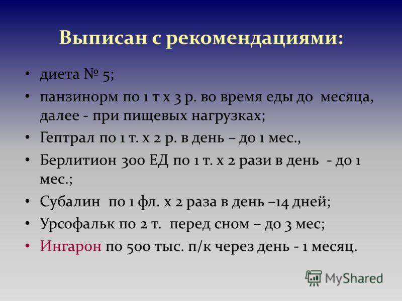 Выписан с рекомендациями: диета 5; панзинорм по 1 т х 3 р. во время еды до месяца, далее - при пищевых нагрузках; Гептрал по 1 т. х 2 р. в день – до 1 мес., Берлитион 300 ЕД по 1 т. х 2 рази в день - до 1 мес.; Субалин по 1 фл. х 2 раза в день –14 дн