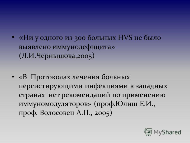 « Ни у одного из 300 больных HVS не было выявлено иммунодефицита» (Л.И.Чернышова,2005) «В Протоколах лечения больных персистирующими инфекциями в западных странах нет рекомендаций по применению иммуномодуляторов» (проф.Юлиш Е.И., проф. Волосовец А.П.