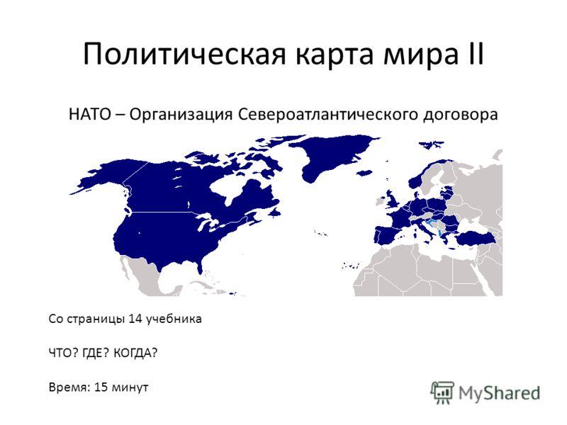 Политическая карта мира II НАТО – Организация Североатлантического договора Со страницы 14 учебника ЧТО? ГДЕ? КОГДА? Время: 15 минут