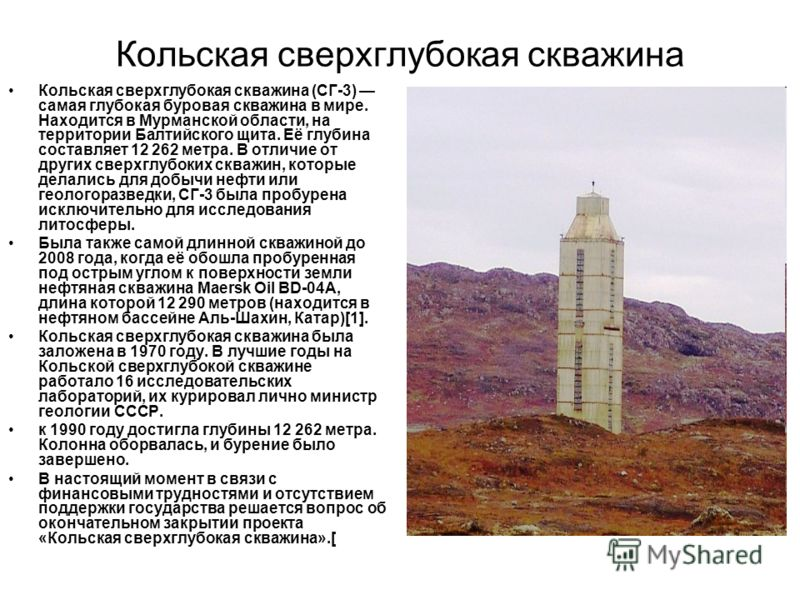 Кольская сверхглубокая скважина Кольская сверхглубокая скважина (СГ-3) самая глубокая буровая скважина в мире. Находится в Мурманской области, на территории Балтийского щита. Её глубина составляет 12 262 метра. В отличие от других сверхглубоких скваж